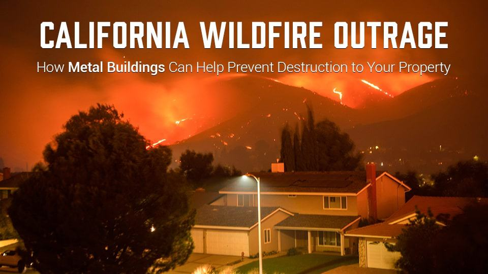 California Wildfire Outrage – How Metal Buildings Can Help Prevent Destruction to Your Property