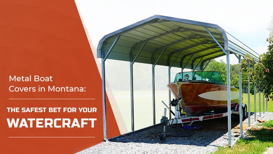 Metal Boat Covers in Montana: The Safest Bet for Your Watercraft