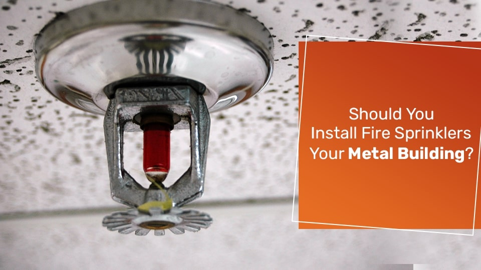 Should You Install Fire Sprinklers in Your Metal Building?