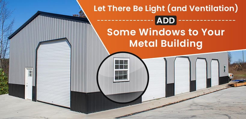 Let There Be Light (and Ventilation): Add Some Windows to Your Metal Building