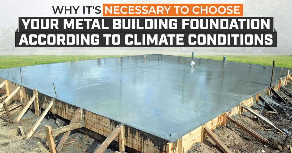 Why It's Necessary to Choose Your Metal Building Foundation According to Climate Conditions